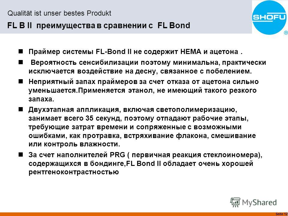 Seite 12 Qualität ist unser bestes Produkt FL B II преимущества в сравнении с FL Bond Праймер системы FL-Bond II не содержит HEMA и ацетона. Вероятносеть сенсибилизации поэтому минимальна, практически исключается воздействие на десну, связанное с поб