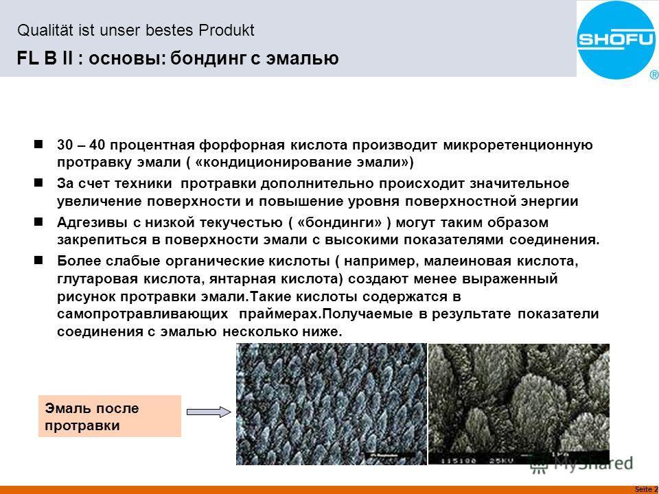 Seite 2 Qualität ist unser bestes Produkt FL B II : основы: бондинг с эмалью 30 – 40 процентная фосфорная кислота производит микроретенционную протравку эмали ( «кондиционирование эмали») За счет техники протравки дополнительно происходит значительно