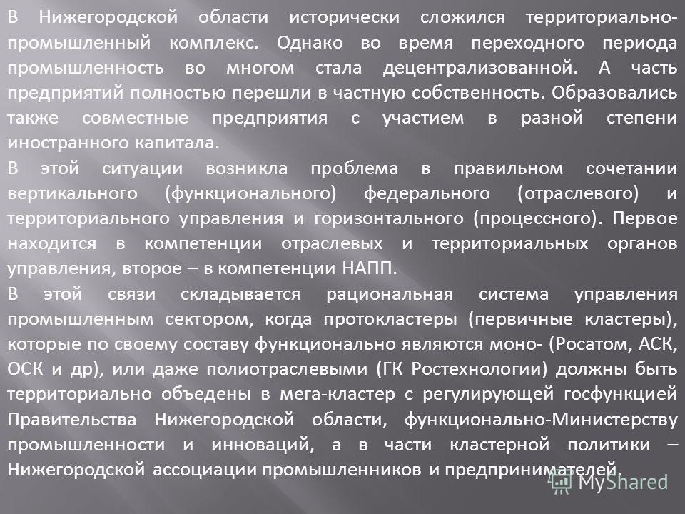 В Нижегородской области исторически сложился территориально- промышленный комплекс. Однако во время переходного периода промышленность во многом стала децентрализованной. А часть предприятий полностью перешли в частную собственность. Образовались так