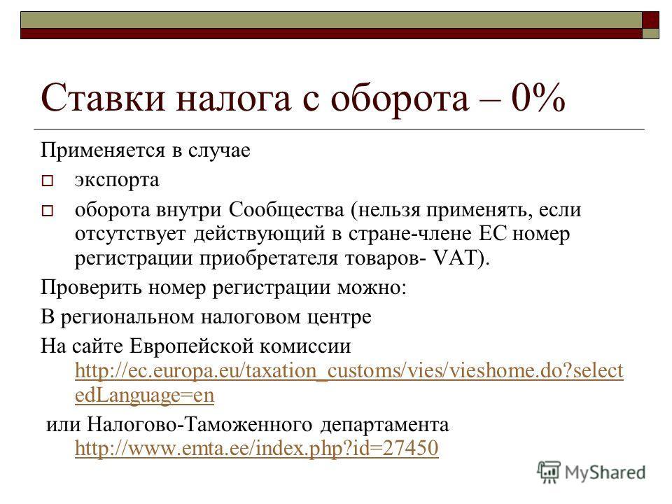 Ставки налога с оборота – 0% Применяется в случае экспорта оборота внутри Сообщества (нельзя применять, если отсутствует действующий в стране-члене ЕС номер регистрации приобретателя товаров- VAT). Проверить номер регистрации можно: В региональном на
