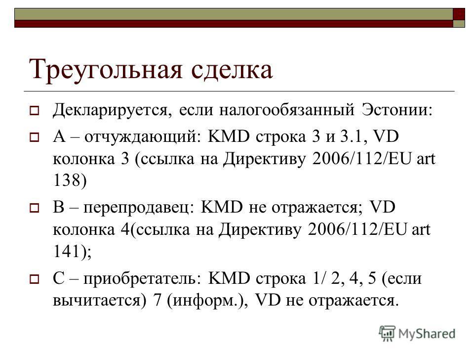 Декларируется, если налогообязанный Эстонии: А – отчуждающий: KMD строка 3 и 3.1, VD колонка 3 (ссылка на Директиву 2006/112/EU art 138) B – перепродавец: KMD не отражается; VD колонка 4(ссылка на Директиву 2006/112/EU art 141); С – приобретатель: KM