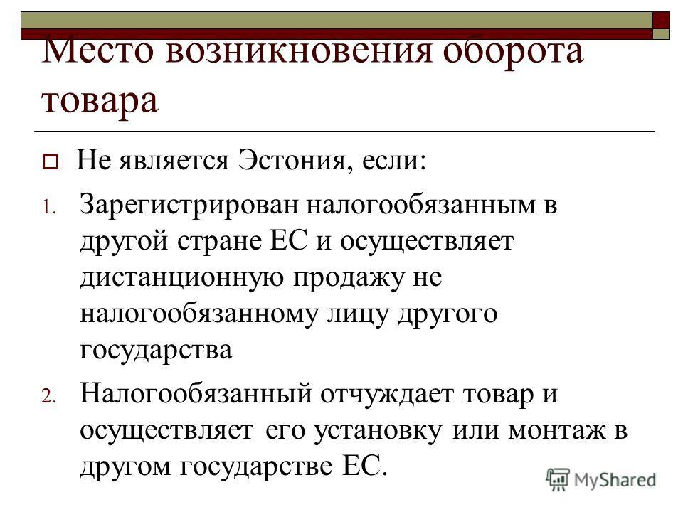 Место возникновения оборота товара Не является Эстония, если: 1. Зарегистрирован налогообязанным в другой стране ЕС и осуществляет дистанционную продажу не налогообязанному лицу другого государства 2. Налогообязанный отчуждает товар и осуществляет ег