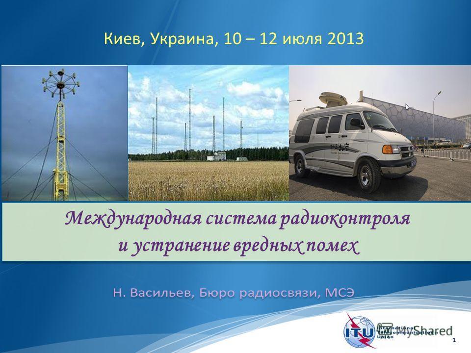 1 Международная система радиоконтроля и устранение вредных помех Киев, Украина, 10 – 12 июля 2013