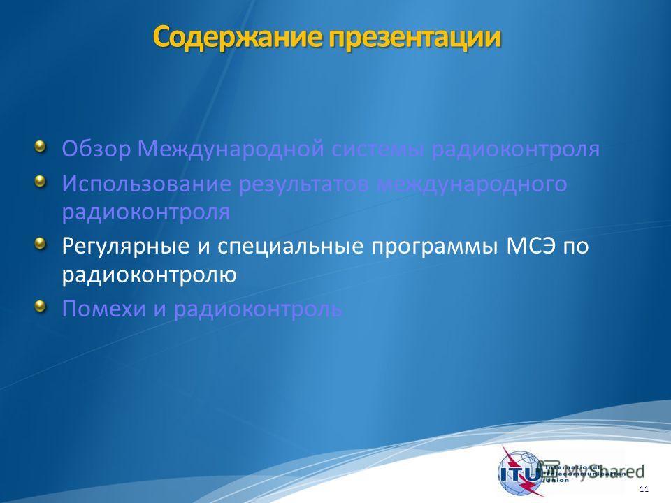 Содержание презентации Обзор Международной системы радиоконтроля Использование результатов международного радиоконтроля Регулярные и специальные программы МСЭ по радиоконтролю Помехи и радиоконтроль 11