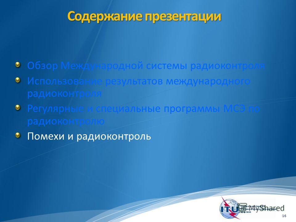 Содержание презентации Обзор Международной системы радиоконтроля Использование результатов международного радиоконтроля Регулярные и специальные программы МСЭ по радиоконтролю Помехи и радиоконтроль 16