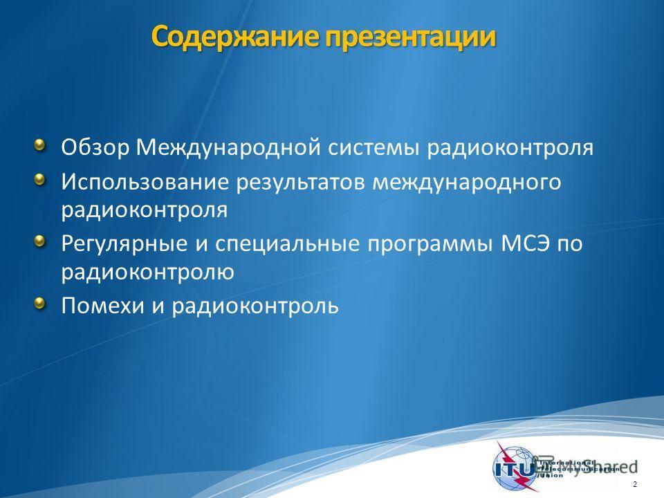Содержание презентации Обзор Международной системы радиоконтроля Использование результатов международного радиоконтроля Регулярные и специальные программы МСЭ по радиоконтролю Помехи и радиоконтроль 2