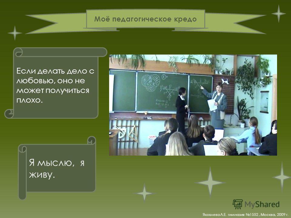 Я мыслю, я живу. Если делать дело с любовью, оно не может получиться плохо. Моё педагогическое кредо Яковлева Л.Е. гимназия 1552, Москва, 2009 г.