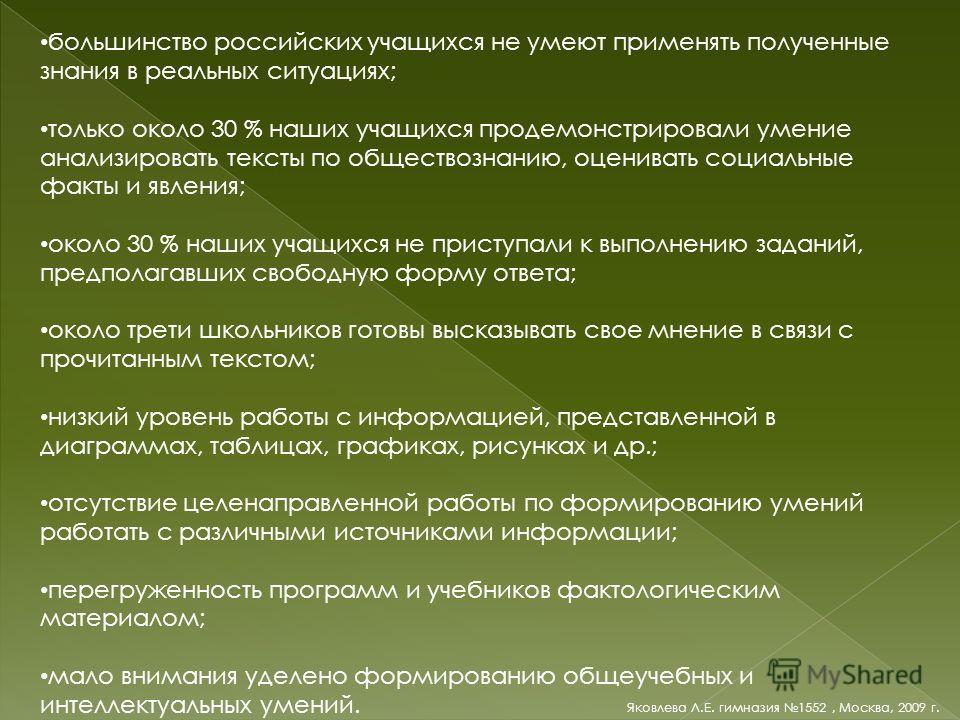 большинство российских учащихся не умеют применять полученные знания в реальных ситуациях; только около 30 % наших учащихся продемонстрировали умение анализировать тексты по обществознанию, оценивать социальные факты и явления; около 30 % наших учащи