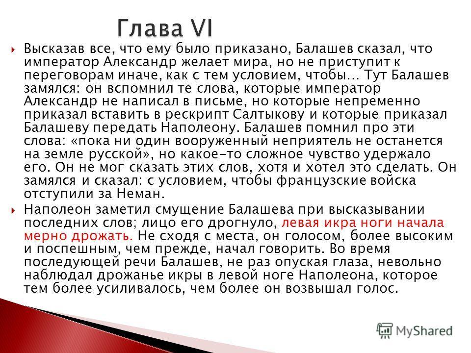 Высказав все, что ему было приказано, Балашев сказал, что император Александр желает мира, но не приступит к переговорам иначе, как с тем условием, чтобы… Тут Балашев замялся: он вспомнил те слова, которые император Александр не написал в письме, но