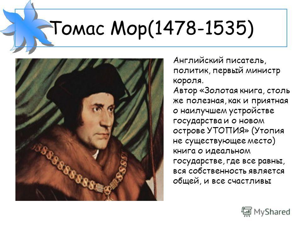Томас Мор(1478-1535) Английский писатель, политик, первый министр короля. Автор «Золотая книга, столь же полезная, как и приятная о наилучшем устройстве государства и о новом острове УТОПИЯ» (Утопия не существующее место) книга о идеальном государств