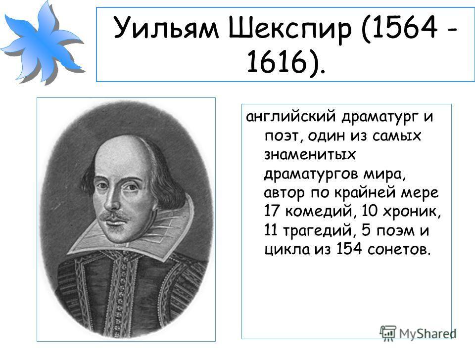 Уильям Шекспир (1564 - 1616). английский драматург и поэт, один из самых знаменитых драматургов мира, автор по крайней мере 17 комедий, 10 хроник, 11 трагедий, 5 поэм и цикла из 154 сонетов.
