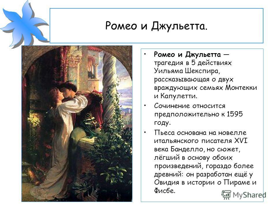 Ромео и Джульетта. Ромео и Джульетта трагедия в 5 действиях Уильяма Шекспира, рассказывающая о двух враждующих семьях Монтекки и Капулетти. Сочинение относится предположительно к 1595 году. Пьеса основана на новелле итальянского писателя XVI века Бан