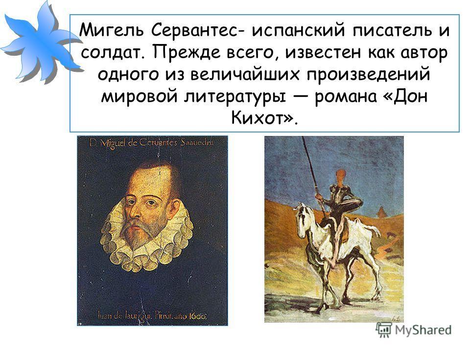 Мигель Сервантес- испанский писатель и солдат. Прежде всего, известен как автор одного из величайших произведений мировой литературы романа «Дон Кихот».