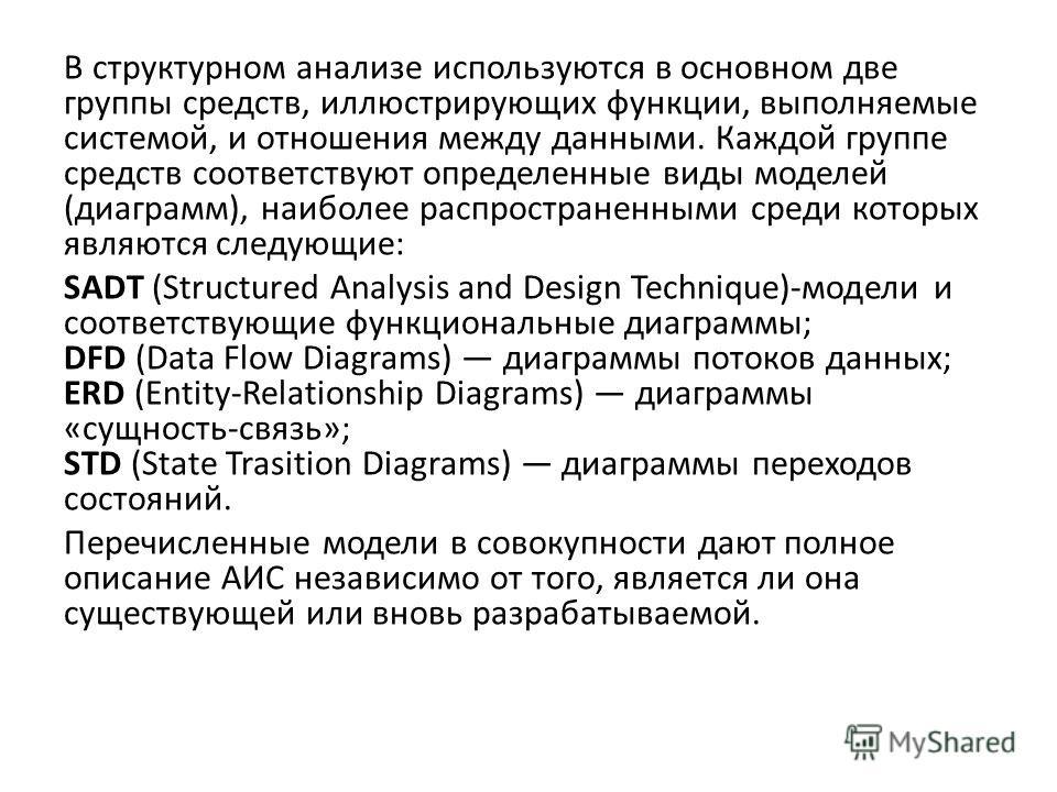 В структурном анализе используются в основном две группы средств, иллюстрирующих функции, выполняемые системой, и отношения между данными. Каждой группе средств соответствуют определенные виды моделей (диаграмм), наиболее распространенными среди кото