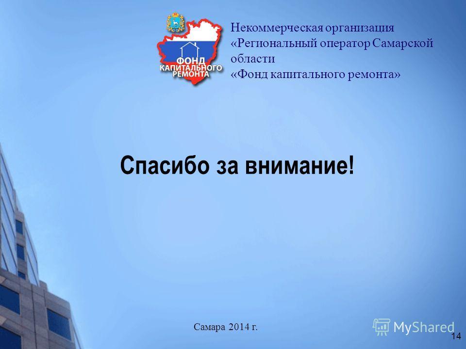 Спасибо за внимание! Некоммерческая организация «Региональный оператор Самарской области «Фонд капитального ремонта» Самара 2014 г. 14