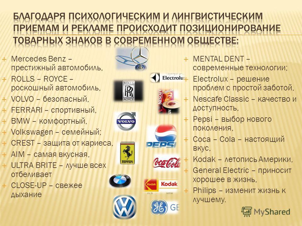 Mercedes Benz – престижный автомобиль, ROLLS – ROYCE – роскошный автомобиль, VOLVO – безопасный, FERRARI – спортивный, BMW – комфортный, Volkswagen – семейный; CREST – защита от кариеса, AIM – самая вкусная, ULTRA BRITE – лучше всех отбеливает CLOSE-