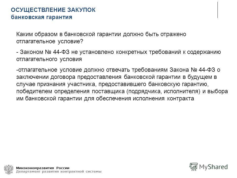 Минэкономразвития России Департамент развития контрактной системы Каким образом в банковской гарантии должно быть отражено отлагательное условие? - Законом 44-ФЗ не установлено конкретных требований к содержанию отлагательного условия -отлагательное