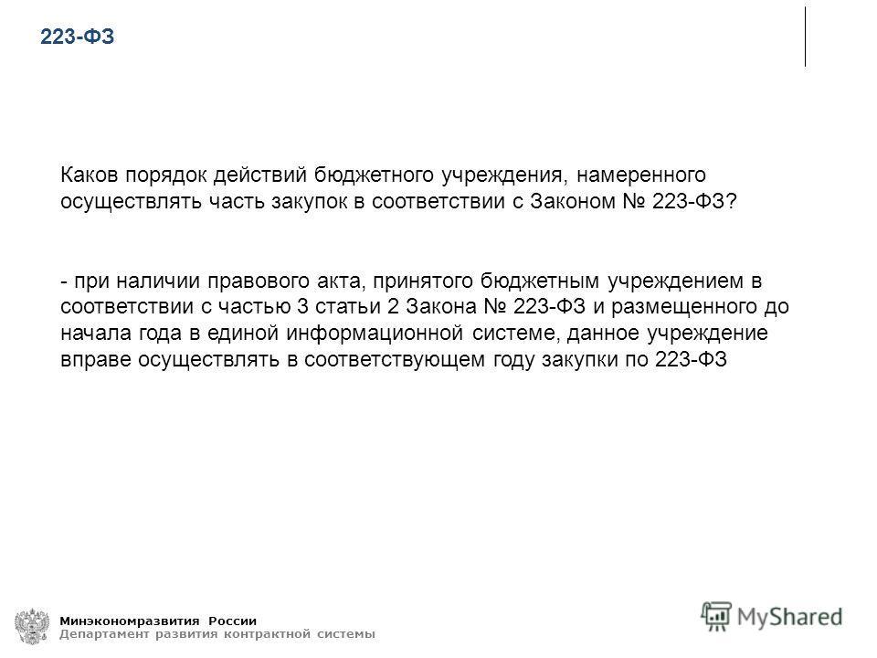 Минэкономразвития России Департамент развития контрактной системы Каков порядок действий бюджетного учреждения, намеренного осуществлять часть закупок в соответствии с Законом 223-ФЗ? - при наличии правового акта, принятого бюджетным учреждением в со