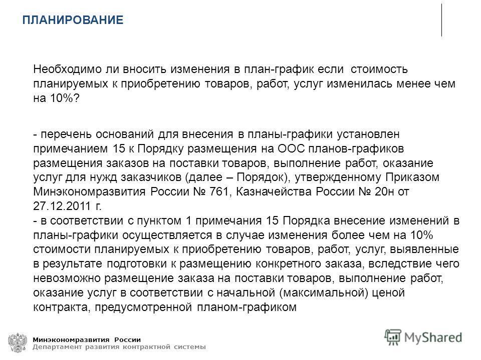 Минэкономразвития России Департамент развития контрактной системы Необходимо ли вносить изменения в план-график если стоимость планируемых к приобретению товаров, работ, услуг изменилась менее чем на 10%? - перечень оснований для внесения в планы-гра