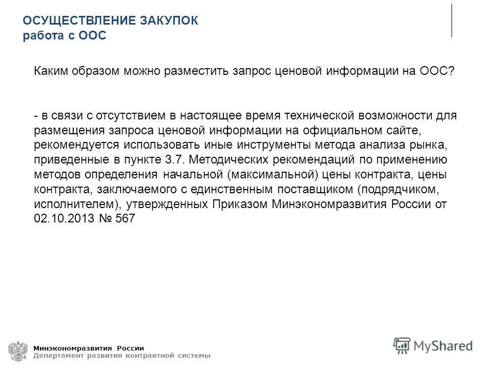 Минэкономразвития России Департамент развития контрактной системы Каким образом можно разместить запрос ценовой информации на ООС? - в связи с отсутствием в настоящее время технической возможности для размещения запроса ценовой информации на официаль