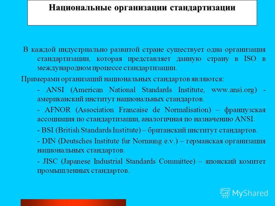Национальные организации стандартизации В каждой индустриально развитой стране существует одна организация стандартизации, которая представляет данную страну в ISO в международном процессе стандартизации. Примерами организаций национальных стандартов
