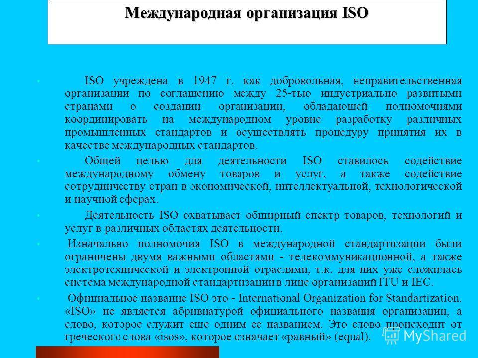 Международная организация ISO ISO учреждена в 1947 г. как добровольная, неправительственная организации по соглашению между 25-тью индустриально развитыми странами о создании организации, обладающей полномочиями координировать на международном уровне