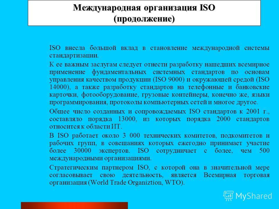 Международная организация ISO (продолжение) ISO внесла большой вклад в становление международной системы стандартизации. К ее важным заслугам следует отнести разработку нашедших всемирное применение фундаментальных системных стандартов по основам упр