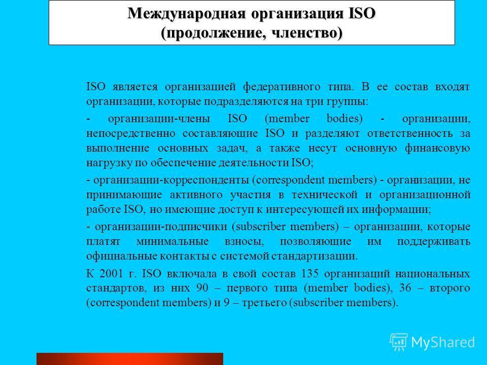 Международная организация ISO (продолжение, членство) ISO является организацией федеративного типа. В ее состав входят организации, которые подразделяются на три группы: - организации-члены ISO (member bodies) - организации, непосредственно составляю