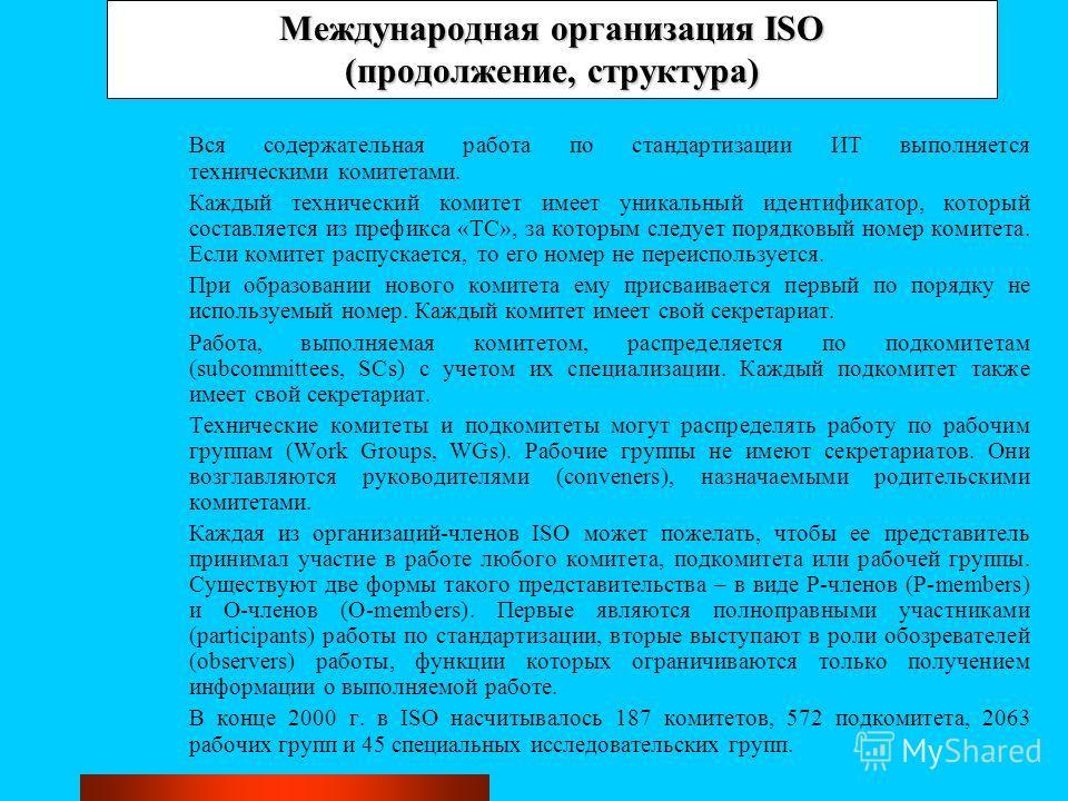 Международная организация ISO (продолжение, структура) Вся содержательная работа по стандартизации ИТ выполняется техническими комитетами. Каждый технический комитет имеет уникальный идентификатор, который составляется из префикса «ТС», за которым сл