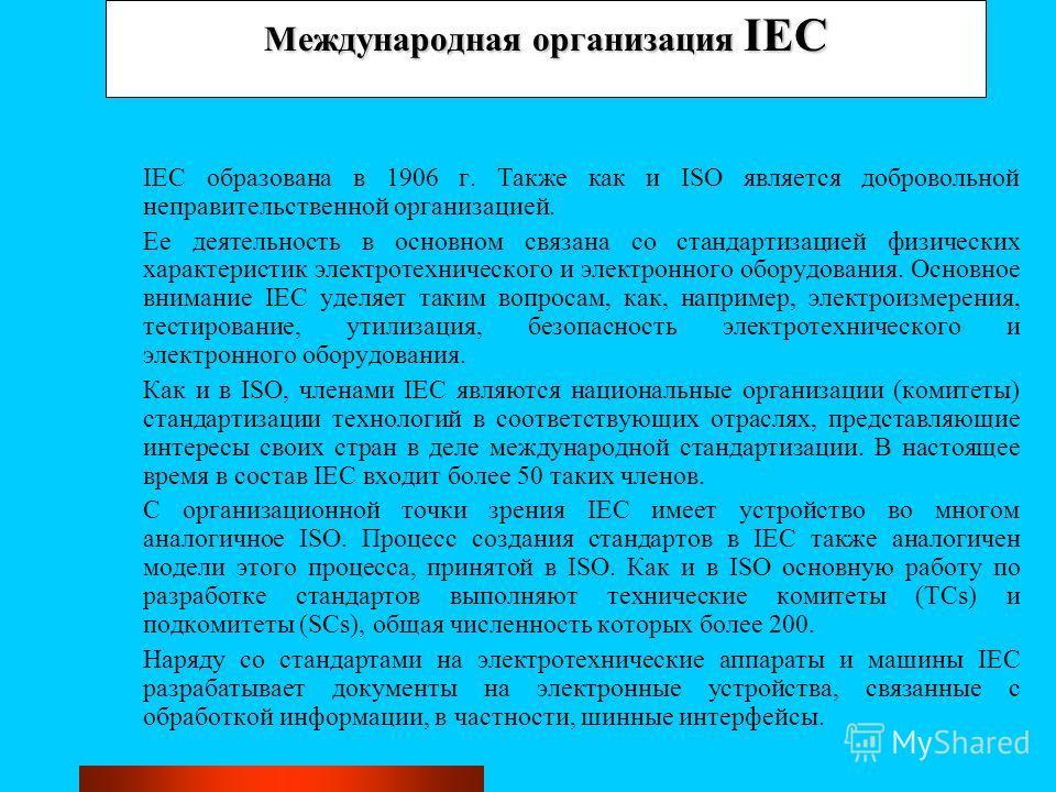 Международная организация IEC IEC образована в 1906 г. Также как и ISO является добровольной неправительственной организацией. Ее деятельность в основном связана со стандартизацией физических характеристик электротехнического и электронного оборудова
