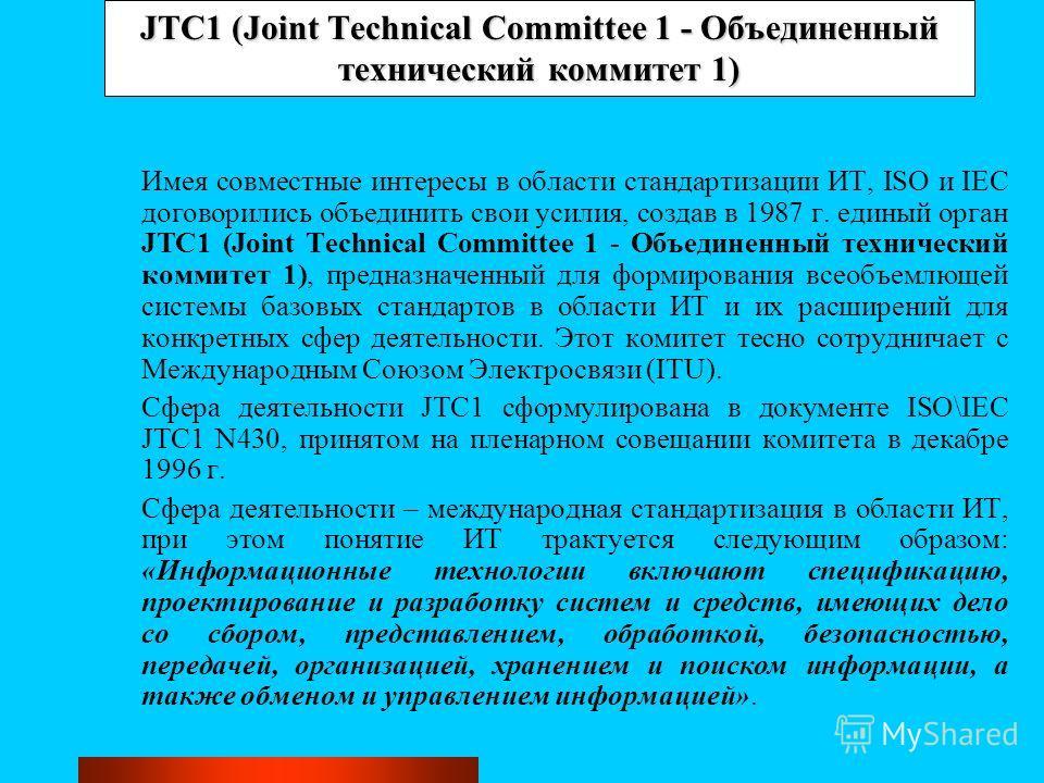 JTC1 (Joint Technical Committee 1 - Объединенный технический коммитет 1) Имея совместные интересы в области стандартизации ИТ, ISO и IEC договорились объединить свои усилия, создав в 1987 г. единый орган JTC1 (Joint Technical Committee 1 - Объединенн