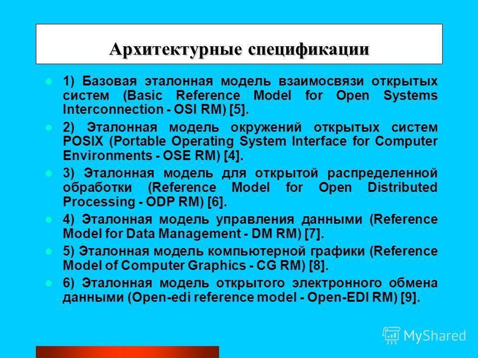 Архитектурные спецификации 1) Базовая эталонная модель взаимосвязи открытых систем (Basic Reference Model for Open Systems Interconnection - OSI RM) [5]. 2) Эталонная модель окружений открытых систем POSIX (Portable Operating System Interface for Com
