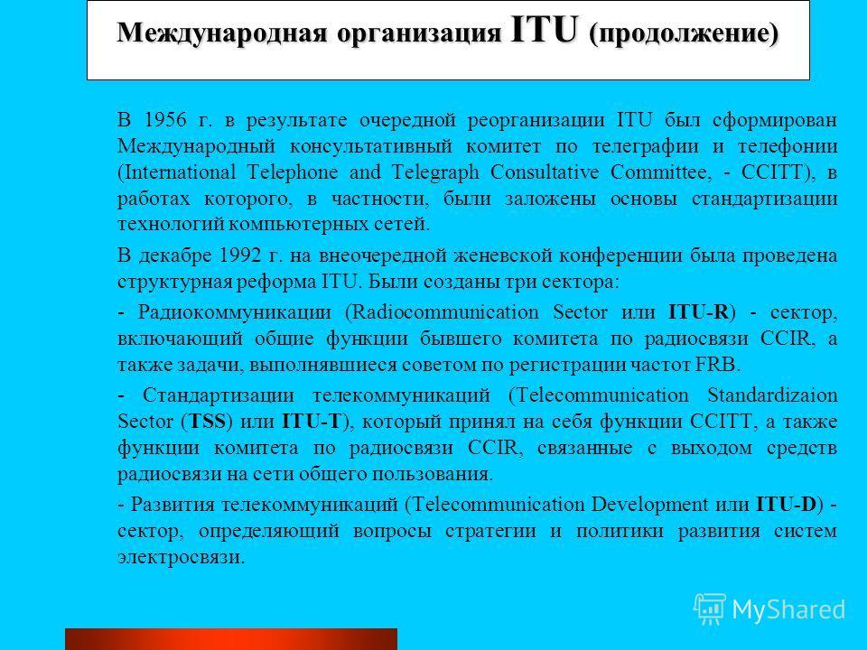 Международная организация ITU (продолжение) В 1956 г. в результате очередной реорганизации ITU был сформирован Международный консультативный комитет по телеграфии и телефонии (International Telephone and Telegraph Consultative Committee, - CCITT), в