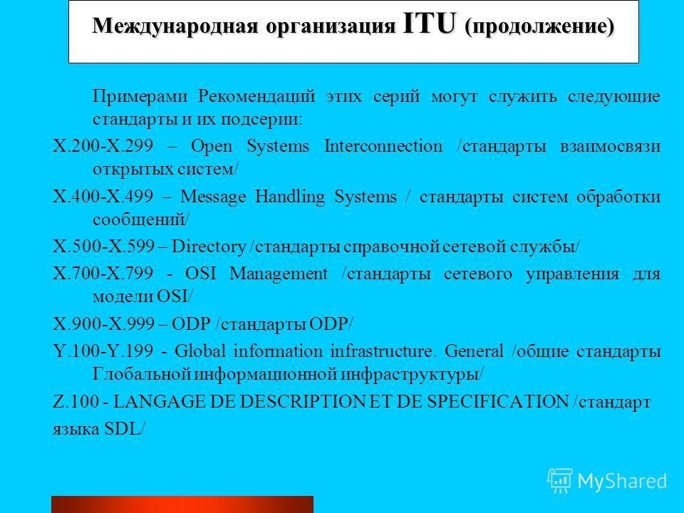 Международная организация ITU (продолжение) Примерами Рекомендаций этих серий могут служить следующие стандарты и их подсерии: X.200-X.299 – Open Systems Interconnection /стандарты взаимосвязи открытых систем/ X.400-X.499 – Message Handling Systems /