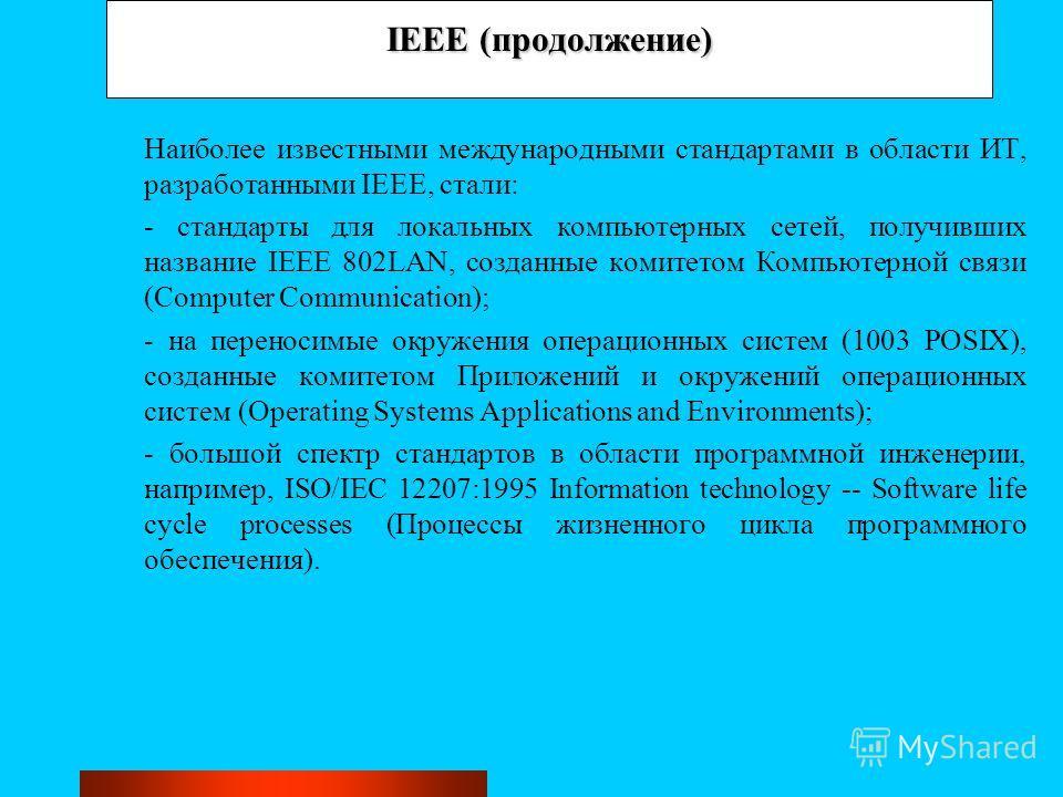 IEEE (продолжение) Наиболее известными международными стандартами в области ИТ, разработанными IEEE, стали: - стандарты для локальных компьютерных сетей, получивших название IEEE 802LAN, созданные комитетом Компьютерной связи (Computer Communication)