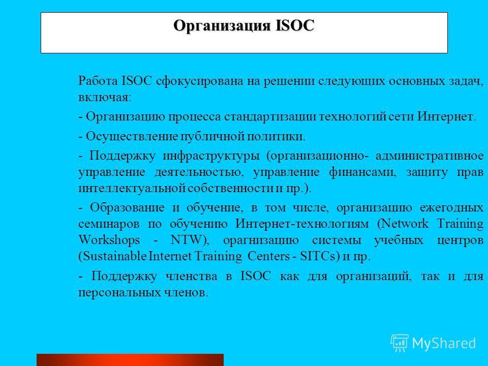 Организация ISOC Работа ISOC сфокусирована на решении следующих основных задач, включая: - Организацию процесса стандартизации технологий сети Интернет. - Осуществление публичной политики. - Поддержку инфраструктуры (организационно- административное