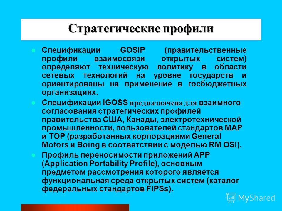 Стратегические профили Спецификации GOSIP (правительственные профили взаимосвязи открытых систем) определяют техническую политику в области сетевых технологий на уровне государств и ориентированы на применение в госбюджетных организациях. Спецификаци