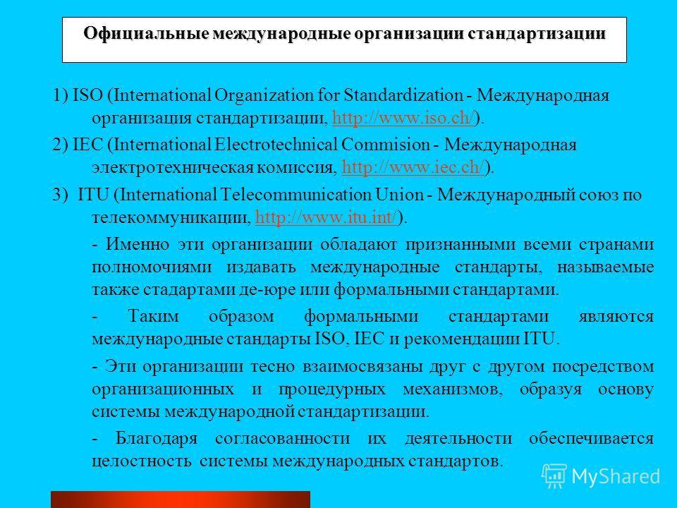 Официальные международные организации стандартизации 1) ISO (International Organization for Standardization - Международная организация стандартизации, http://www.iso.ch/).http://www.iso.ch/ 2) IEC (International Electrotechnical Commision - Междунар