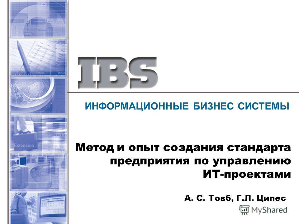 ИНФОРМАЦИОННЫЕ БИЗНЕС СИСТЕМЫ Метод и опыт создания стандарта предприятия по управлению ИТ-проектами А. С. Товб, Г.Л. Ципес