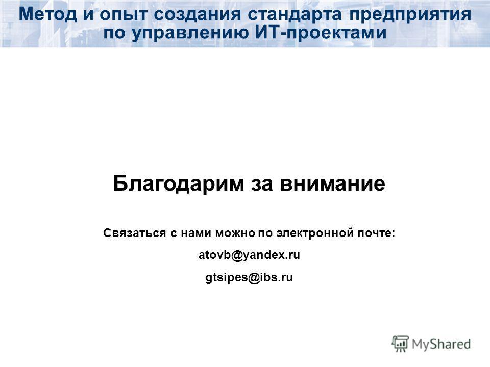 Благодарим за внимание Связаться с нами можно по электронной почте: atovb@yandex.ru gtsipes@ibs.ru Метод и опыт создания стандарта предприятия по управлению ИТ-проектами
