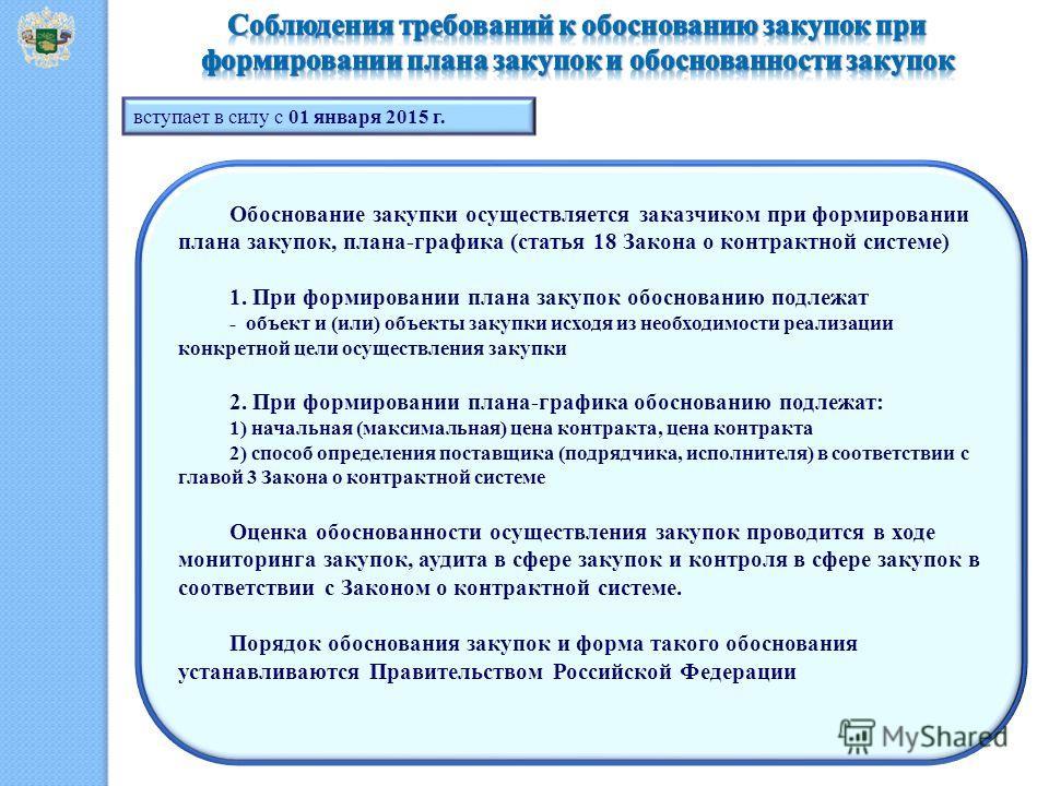 вступает в силу с 01 января 2015 г. Обоснование закупки осуществляется заказчиком при формировании плана закупок, плана-графика (статья 18 Закона о контрактной системе) 1. При формировании плана закупок обоснованию подлежат - объект и (или) объекты з