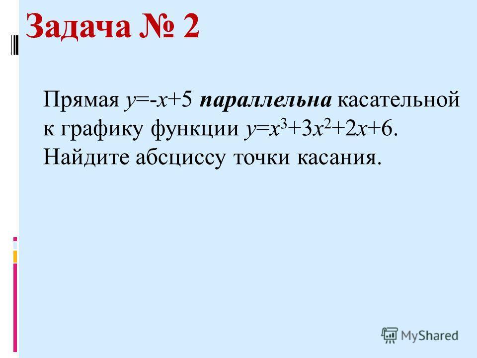 Задача 2 Прямая у=-х+5 параллельна касательной к графику функции у=х 3 +3 х 2 +2 х+6. Найдите абсциссу точки касания.