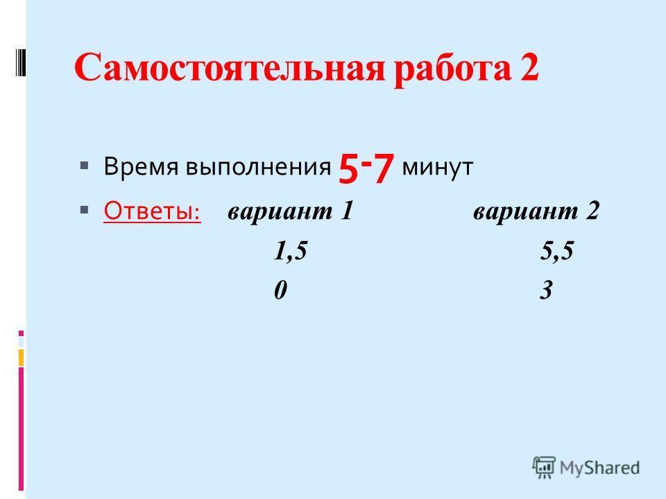 Самостоятельная работа 2 Время выполнения 5-7 минут Ответы: вариант 1 вариант 2 1,55,5 0303