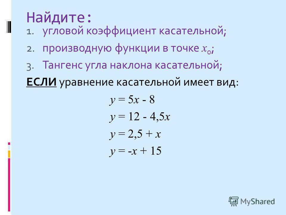 Найдите: 1. угловой коэффициент касательной; 2. производную функции в точке х 0 ; 3. Тангенс угла наклона касательной; ЕСЛИ уравнение касательной имеет вид: у = 5 х - 8 у = 12 - 4,5 х у = 2,5 + х у = -х + 15