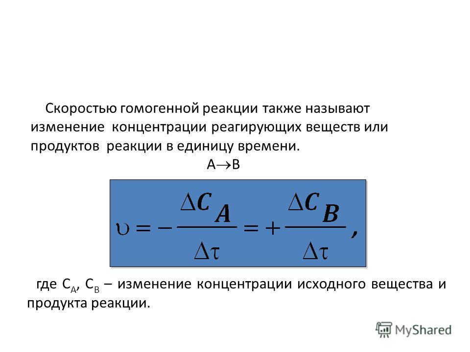 Скоростью гомо генной реакции также называют изменение концентрации реагирующих веществ или продуктов реакции в единицу времени. А В где С А, С В – изменение концентрации исходного вещества и продукта реакции.