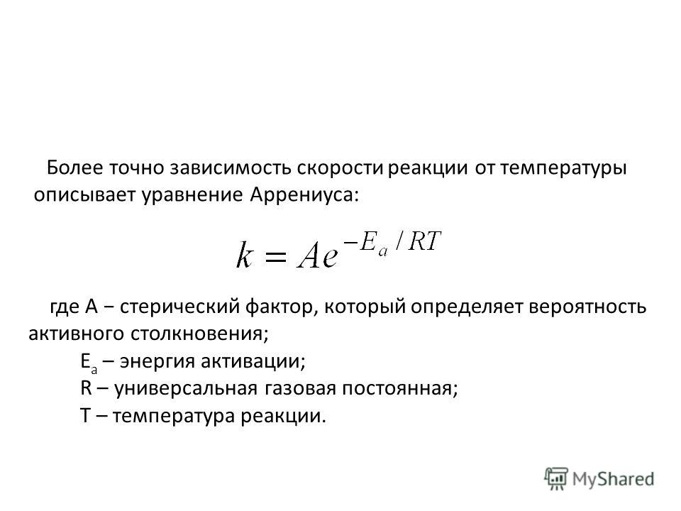 Более точно зависимость скорости реакции от температуры описывает уравнение Аррениуса: где A стерический фактор, который определяет вероятность активного столкновения; E a – энергия активации; R – универсальная газовая постоянная; T – температура реа