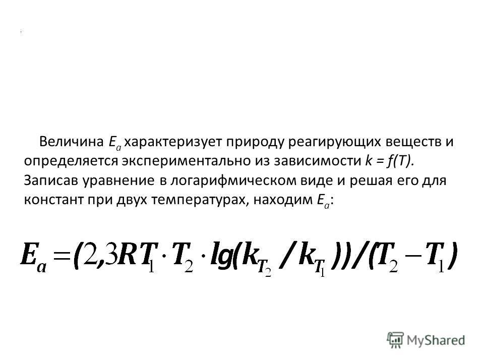 , Величина E a характеризует природу реагирующих веществ и определяется экспериментально из зависимости k = f(T). Записав уравнение в логарифмическом виде и решая его для констант при двух температурах, находим E a :