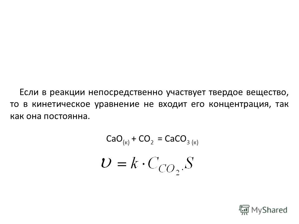 Если в реакции непосредственно участвует твердое вещество, то в кинетическое уравнение не входит его концентрация, так как она постоянна. CaO (к) + CO 2 = CaCO 3 (к)