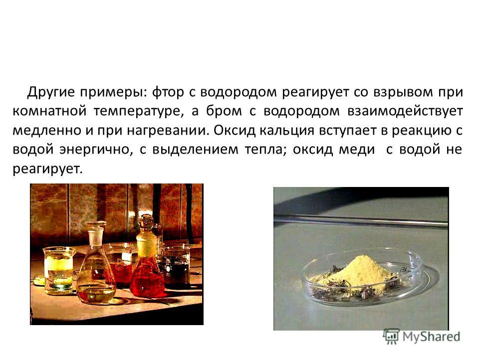 Другие примеры: фтор с водородом реагирует со взрывом при комнатной температуре, а бром с водородом взаимодействует медленно и при нагревании. Оксид кальция вступает в реакцию с водой энергично, с выделением тепла; оксид меди с водой не реагирует.