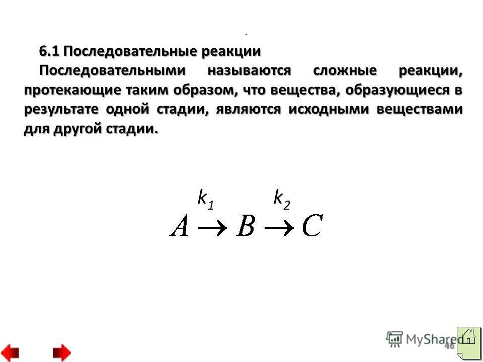 6.1 Последовательные реакции Последовательными называются сложные реакции, протекающие таким образом, что вещества, образующиеся в результате одной стадии, являются исходными веществами для другой стадии.. 46